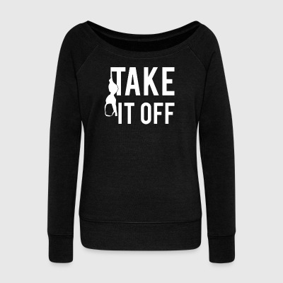 Take It Off - Women's Wideneck Sweatshirt