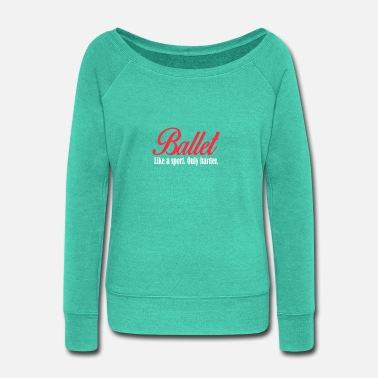 Sport Ballet like a sport only harder - Women's Wide-Neck Sweatshirt