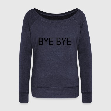 BYE BYE - Women's Wideneck Sweatshirt