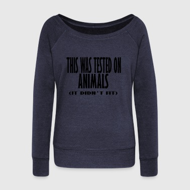 this was tested on animals it didnt fit - Women's Wideneck Sweatshirt