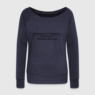 Growing old is mandatory Growing up Definitely op - Women's Wideneck Sweatshirt