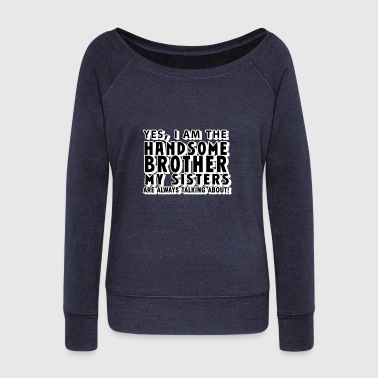 Yes, I Am the Handsome Brother my Sisters are alwa - Women's Wideneck Sweatshirt
