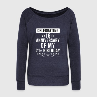 16th Birthday Celebrating My 16th Anniversary Of My 21st Birthday - Women's Wideneck Sweatshirt