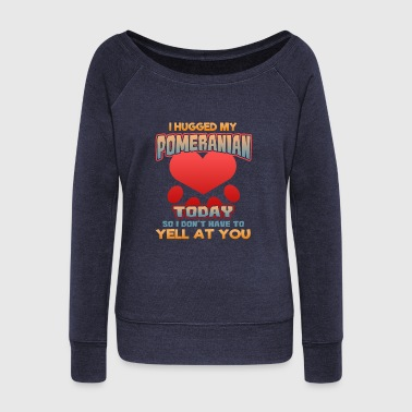 Greyhound I hugged my Pomeranian Today so I don't have to yell at you - Women's Wideneck Sweatshirt