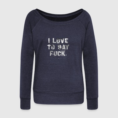 TO SAY FUCK W - Women's Wideneck Sweatshirt
