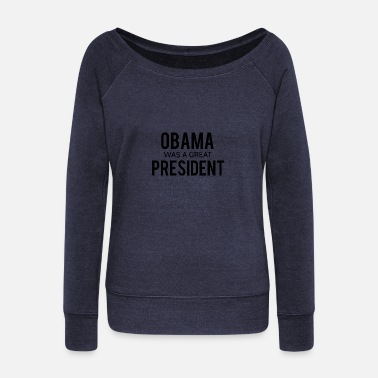 President Obama Obama was a great president! - Women's Wideneck Sweatshirt