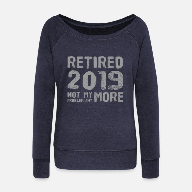 Retired 2019 T-shirt Not My Problem Anymore Design - Women's Wide-Neck Sweatshirt
