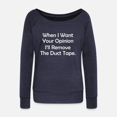 Tape When I Want Your Opinion Ill Remove The Duct Tape - Women's Wide-Neck Sweatshirt