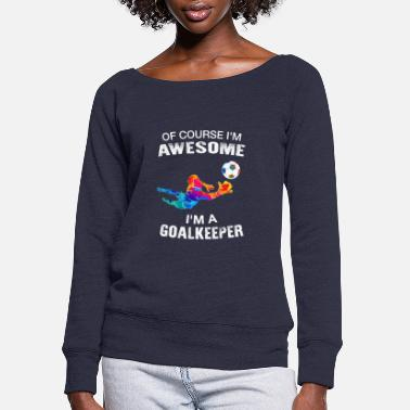 Goalkeeper  Of Course I'm Awesome I'm A Goalkeeper  - Women's Wide-Neck Sweatshirt
