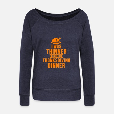 Dinner I Was Thinner Before Thanksgiving Dinner Pun Humor - Women's Wideneck Sweatshirt