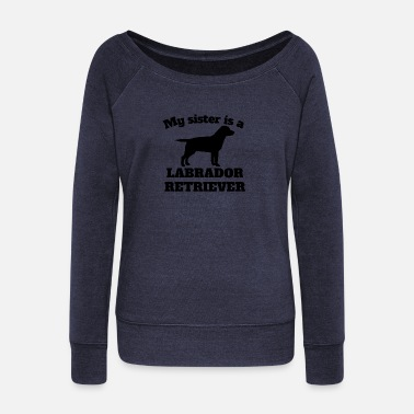 My Sister Is My Labrador Retriever My Sister Is A Labrador Retriever - Women's Wideneck Sweatshirt