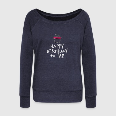 Happy Birthday To Me w - Women's Wideneck Sweatshirt