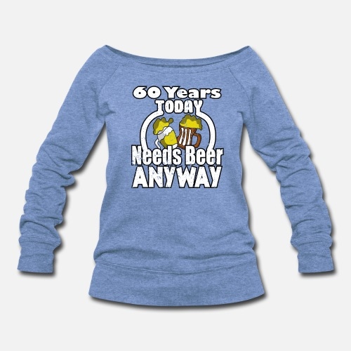 Birthday 60 Years Today Needs Beer Anyway Gift Womens Wide Neck