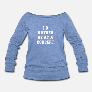 Concert rather be at a concert Funny Shirts - Women's Wide-Neck Sweatshirt