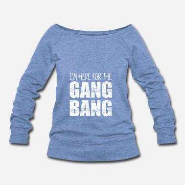 Gang Bang Im here for the gang bang - Women's Wide-Neck Sweatshirt