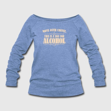 Move Over Coffee This Is A Job For Alcohol - Women's Wideneck Sweatshirt