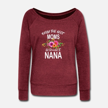 Moms Only the best moms get promoted to Nana Grandma - Women's Wide-Neck Sweatshirt