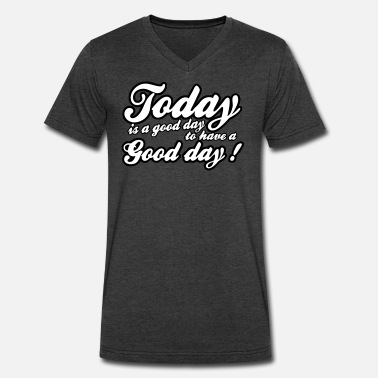 Today Is A Good Day today is a good day - Men's V-Neck T-Shirt