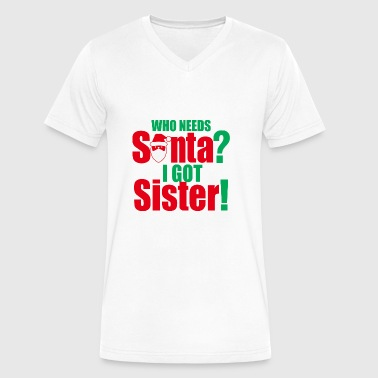 Christmas Who Needs Santa I Got Sister - Men's V-Neck T-Shirt by Canvas