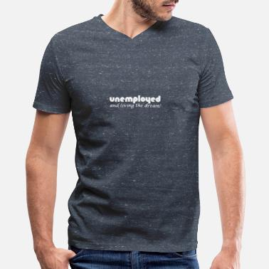 Unemployed Unemployed And Living The Dream - Men's V-Neck T-Shirt