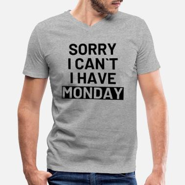 I Can Not I Have Sorry i can not i have monday - Men's V-Neck T-Shirt