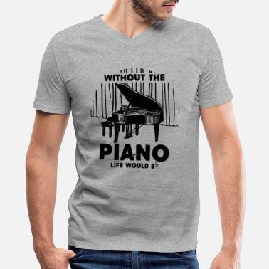 Piano Without The Piano Life Would Shirt - Men's V-Neck T-Shirt
