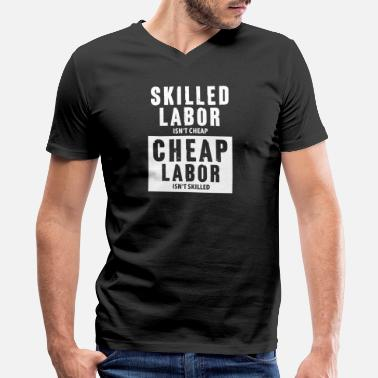 Labor Skilled Labor isn t cheap Union Laborers Gifts - Men's V-Neck T-Shirt