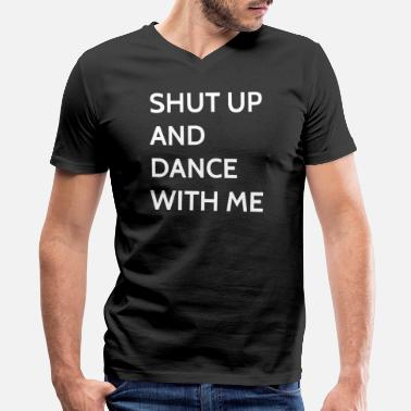 Dance With Me Shut Up And Dance With Me - Men's V-Neck T-Shirt