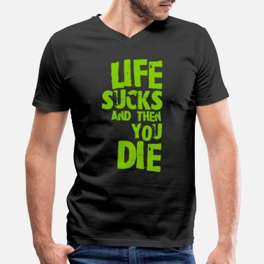 Die life sucks and then you die - Men's V-Neck T-Shirt