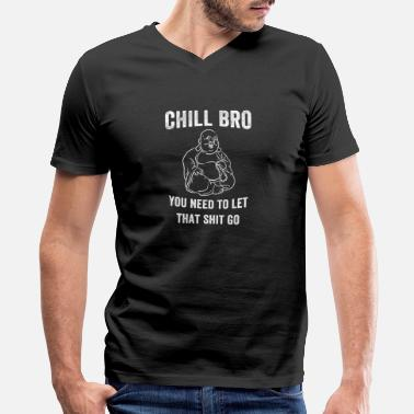 Chill Chill bro You need to let that shit go Buddha - Men's V-Neck T-Shirt