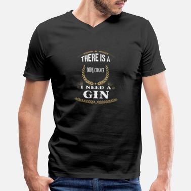 Gin There is a 100% chance I Need A Gin - Men's V-Neck T-Shirt
