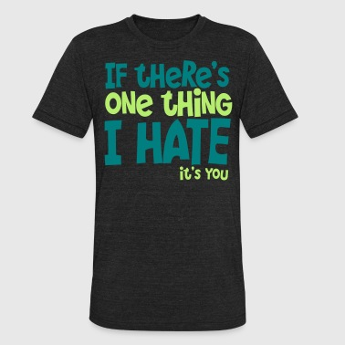 if theres one thing i hate its you - Unisex Tri-Blend T-Shirt
