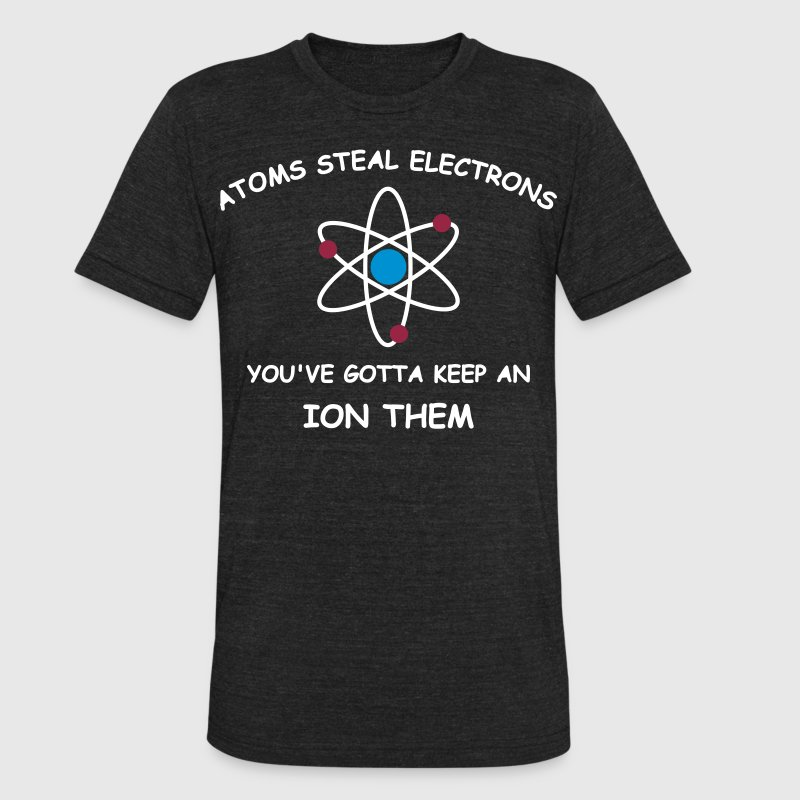 Atoms steal electrons 3 c - Unisex Tri-Blend T-Shirt