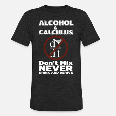 Fucking Mixing alcohol and calculus dont mix never drink and deri - Unisex Tri-Blend T-Shirt