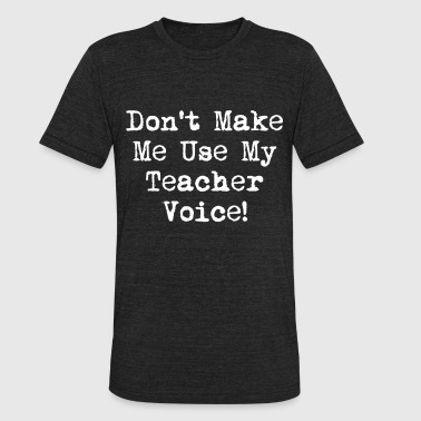 Dont Make Me Use My Teacher Voice WOMENS School Fu - Unisex Tri-Blend T-Shirt