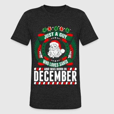 Just A Guy Who Loves Santa And Was Born In Decembe - Unisex Tri-Blend T-Shirt