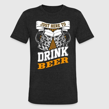 Just here to drink beer - Unisex Tri-Blend T-Shirt
