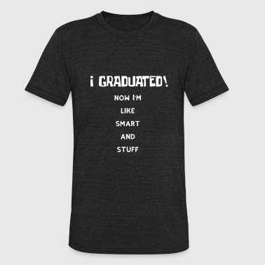 Graduate Stuff I graduated. Now I'm Like Smart and Stuff Graduation Gift - Unisex Tri-Blend T-Shirt