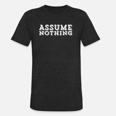 Assuming ASSUME NOTHING - Unisex Tri-Blend T-Shirt