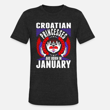 Princesses Born In January Croatian Princesses Are Born In January - Unisex Tri-Blend T-Shirt
