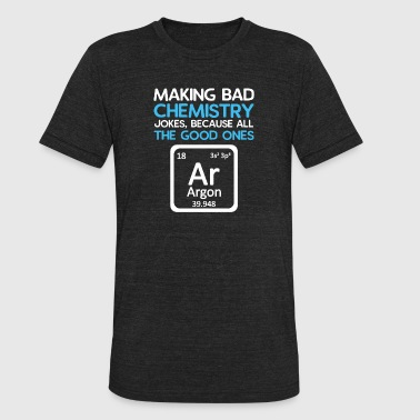 Argon Bad Chemistry Jokes, Good Ones Argon - Unisex Tri-Blend T-Shirt