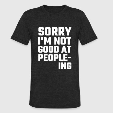 Fuck All You Hoes Want - Sorry I'm Not Good At People-ing - Unisex Tri-Blend T-Shirt