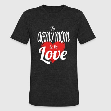 ARMY MOM - to army mom is to love - Unisex Tri-Blend T-Shirt