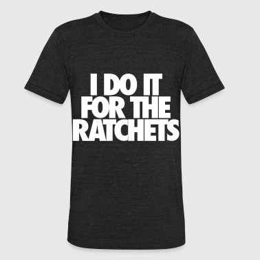 I Do It For The Ratchets - Unisex Tri-Blend T-Shirt