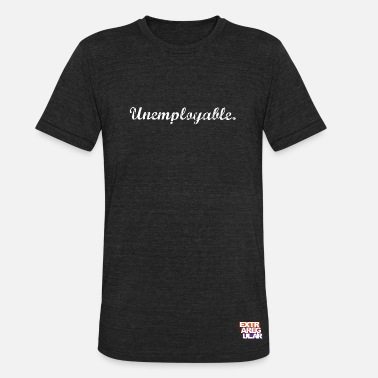 Unemployment Unemployable - Unisex Tri-Blend T-Shirt
