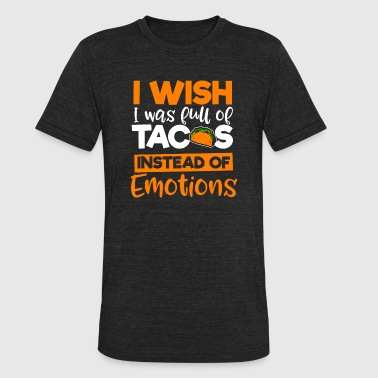I wish I was full of Tacos instead of Emotions - Unisex Tri-Blend T-Shirt