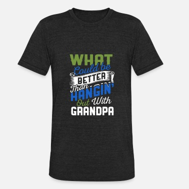 Better Grandpa What Could Be Better Than Hanging Out With Grandpa - Unisex Tri-Blend T-Shirt