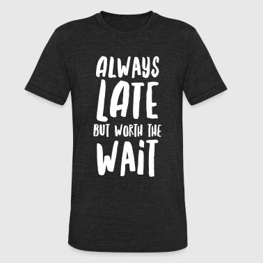 Always Late But Worth The Wait - Unisex Tri-Blend T-Shirt
