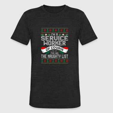 Christmas Im Naughty Im Service Worker Of Course Im On Naughty List - Unisex Tri-Blend T-Shirt