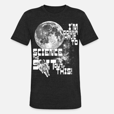 Matt I'm gonna have to science the shit out of this! - Unisex Tri-Blend T-Shirt